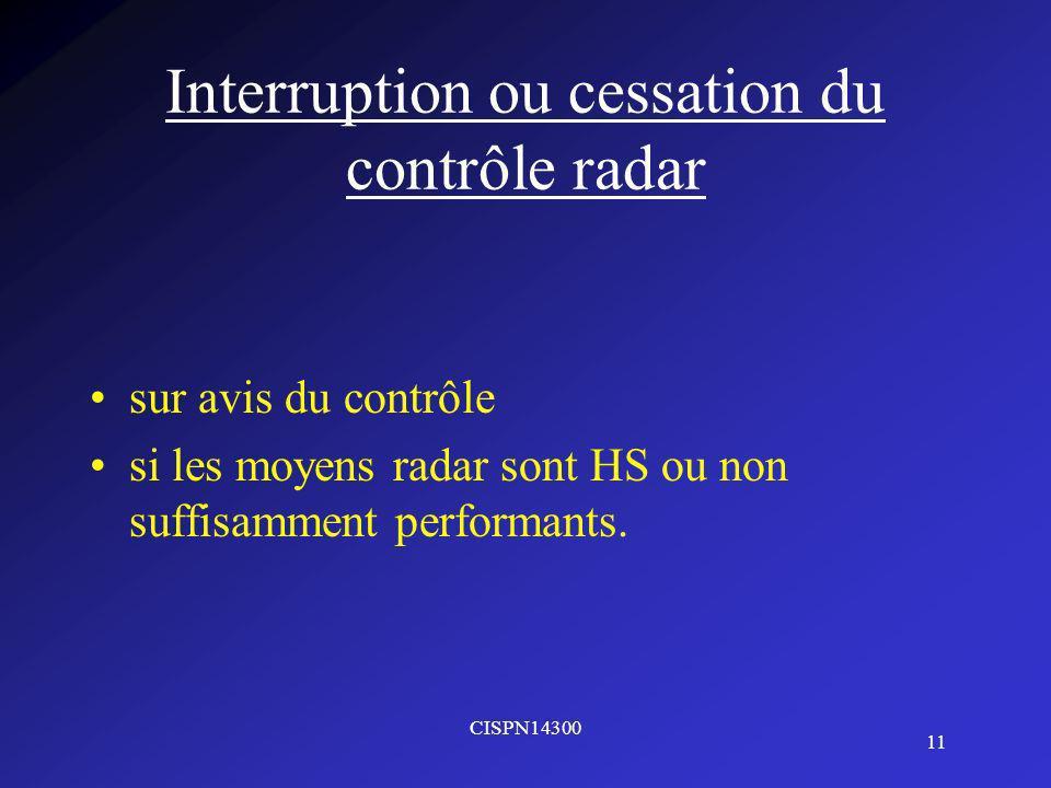 CISPN14300 11 Interruption ou cessation du contrôle radar sur avis du contrôle si les moyens radar sont HS ou non suffisamment performants.