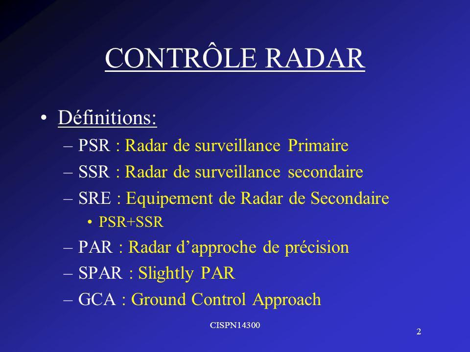 CISPN14300 2 CONTRÔLE RADAR Définitions: –PSR : Radar de surveillance Primaire –SSR : Radar de surveillance secondaire –SRE : Equipement de Radar de Secondaire PSR+SSR –PAR : Radar dapproche de précision –SPAR : Slightly PAR –GCA : Ground Control Approach