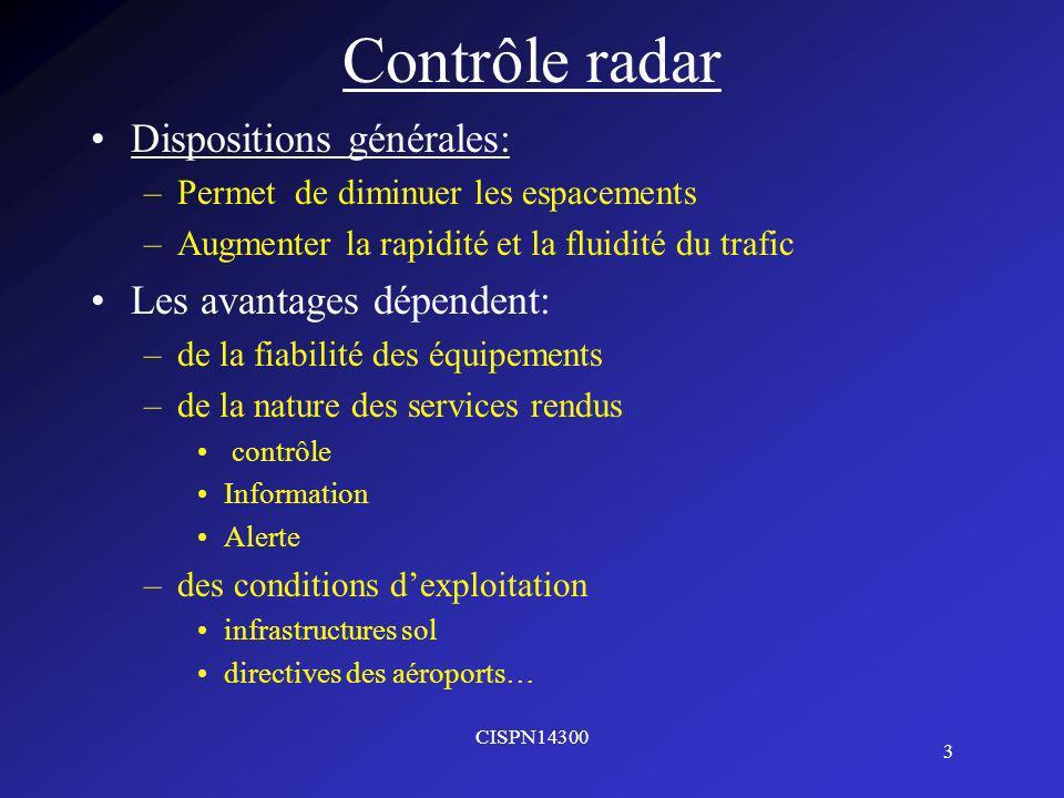 CISPN14300 3 Contrôle radar Dispositions générales: –Permet de diminuer les espacements –Augmenter la rapidité et la fluidité du trafic Les avantages