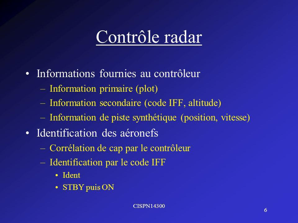 CISPN14300 6 Contrôle radar Informations fournies au contrôleur –Information primaire (plot) –Information secondaire (code IFF, altitude) –Information de piste synthétique (position, vitesse) Identification des aéronefs –Corrélation de cap par le contrôleur –Identification par le code IFF Ident STBY puis ON