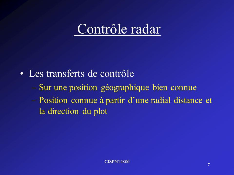 CISPN14300 7 Contrôle radar Les transferts de contrôle –Sur une position géographique bien connue –Position connue à partir dune radial distance et la direction du plot