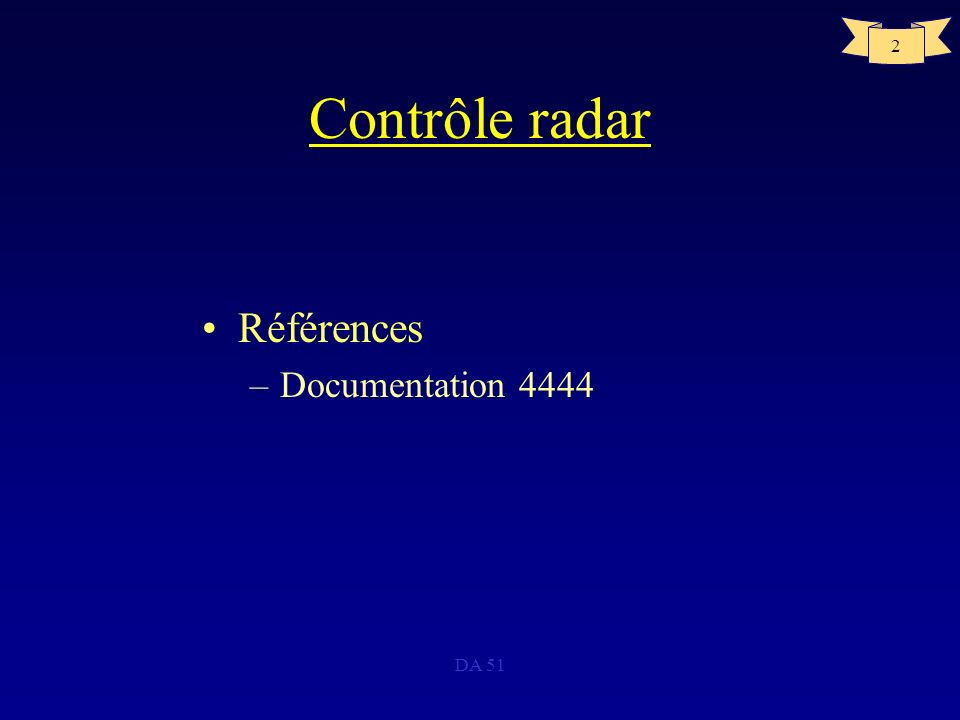 DA 51 3 Contrôle radar Définition –PSR : Radar de surveillance Primaire –SSR : Radar de surveillance secondaire –SRE : Equipement de Radar de Secondaire PSR+SSR –PAR : Radar dapproche de précision –SPAR : Slightly PAR –GCA : Ground Control Approach