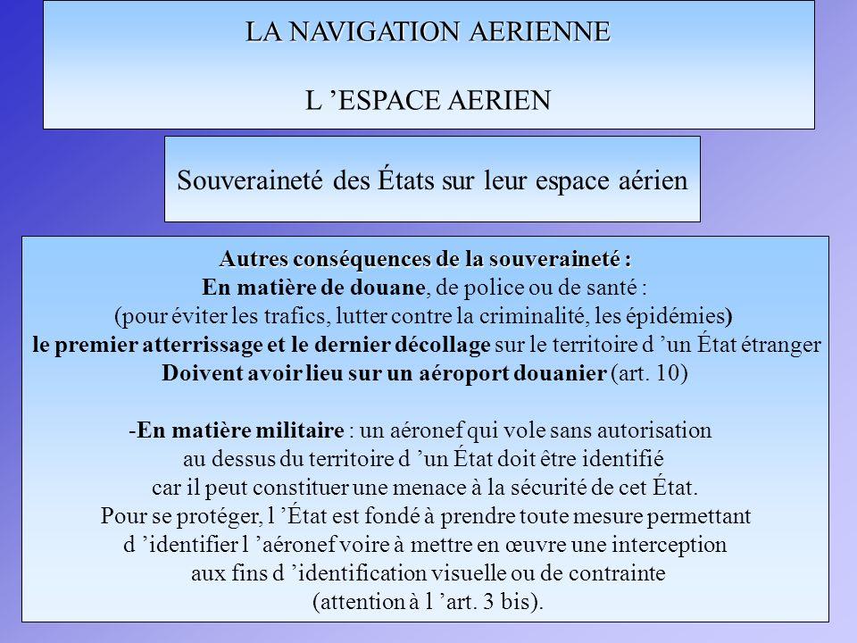 LA NAVIGATION AERIENNE L ESPACE AERIEN Souveraineté des États sur leur espace aérien Régimes d autorisation d utilisation de l espace aérien d un État : aéronefs d État -Régime de survol applicable aux aéronefs d État (militaires, de douane ou de police) : - il n existe aucun droit de survol si l État survolé n a pas donné son accord.