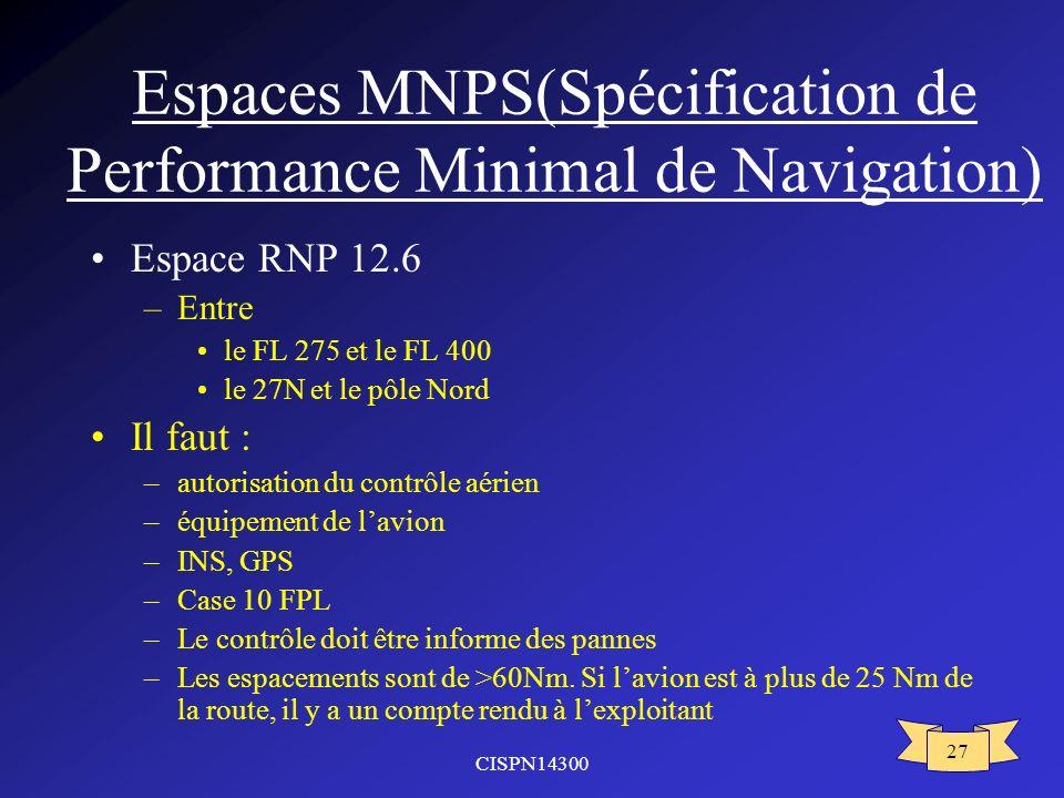 CISPN14300 27 Espaces MNPS(Spécification de Performance Minimal de Navigation) Espace RNP 12.6 –Entre le FL 275 et le FL 400 le 27N et le pôle Nord Il faut : –autorisation du contrôle aérien –équipement de lavion –INS, GPS –Case 10 FPL –Le contrôle doit être informe des pannes –Les espacements sont de >60Nm.