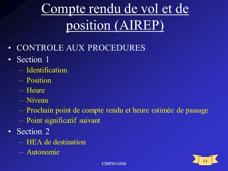 CISPN14300 34 Compte rendu de vol et de position (AIREP) CONTROLE AUX PROCEDURES Section 1 –Identification –Position –Heure –Niveau –Prochain point de