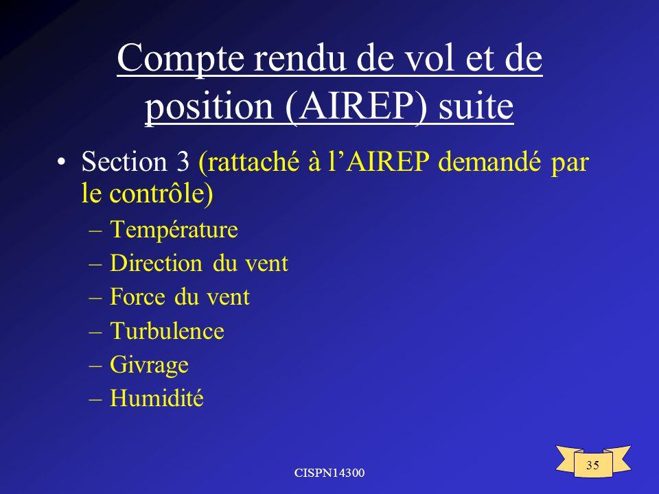 CISPN14300 35 Compte rendu de vol et de position (AIREP) suite Section 3 (rattaché à lAIREP demandé par le contrôle) –Température –Direction du vent –