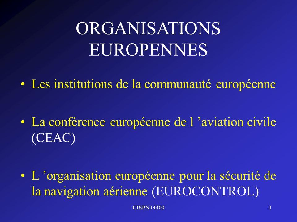 CISPN143001 ORGANISATIONS EUROPENNES Les institutions de la communauté européenne La conférence européenne de l aviation civile (CEAC) L organisation