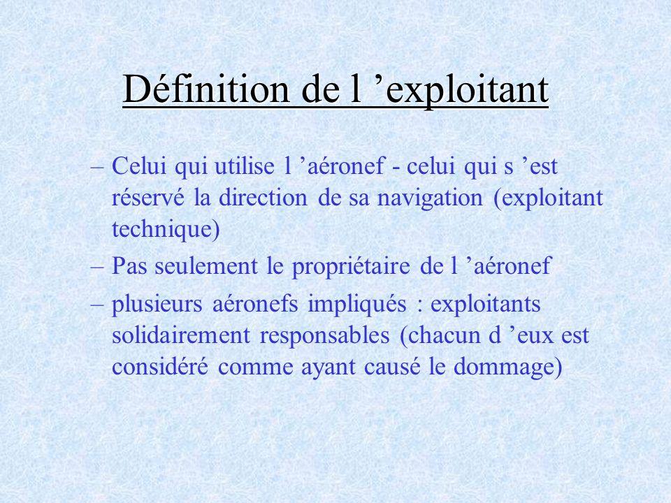 Définition de l exploitant –Celui qui utilise l aéronef - celui qui s est réservé la direction de sa navigation (exploitant technique) –Pas seulement