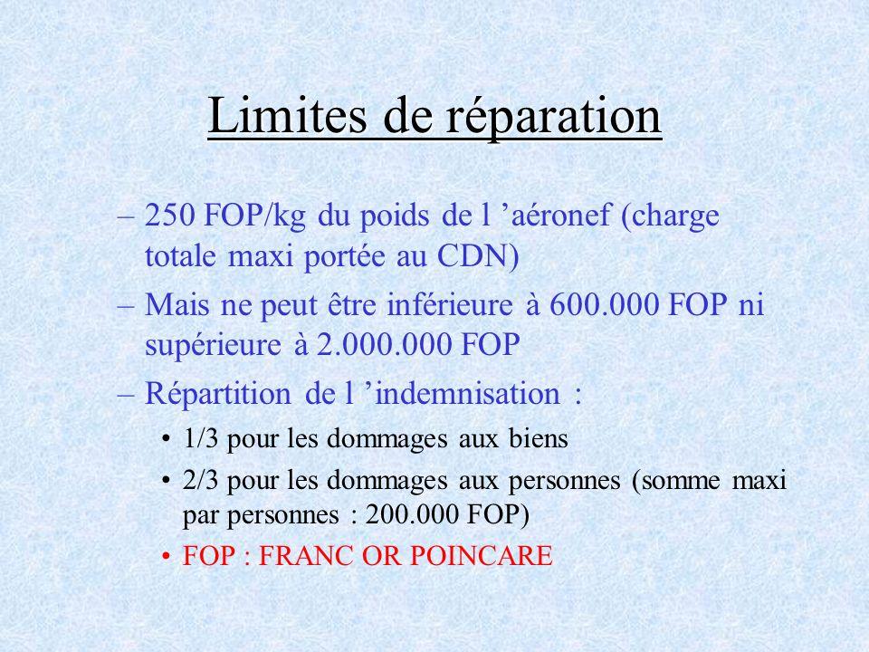Limites de réparation –250 FOP/kg du poids de l aéronef (charge totale maxi portée au CDN) –Mais ne peut être inférieure à 600.000 FOP ni supérieure à