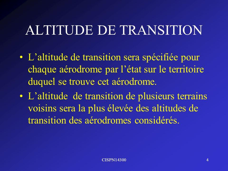 CISPN143004 ALTITUDE DE TRANSITION Laltitude de transition sera spécifiée pour chaque aérodrome par létat sur le territoire duquel se trouve cet aérod