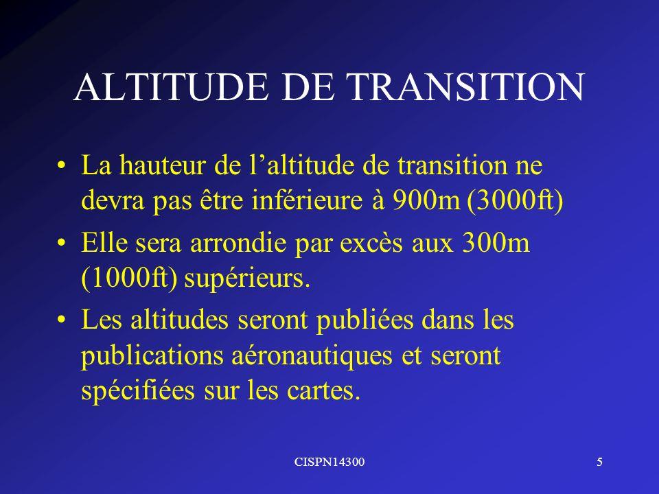 CISPN143005 ALTITUDE DE TRANSITION La hauteur de laltitude de transition ne devra pas être inférieure à 900m (3000ft) Elle sera arrondie par excès aux