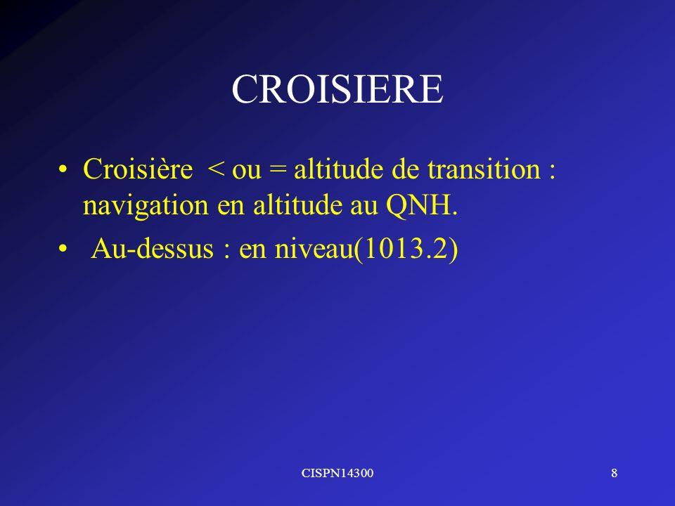 CISPN143008 CROISIERE Croisière < ou = altitude de transition : navigation en altitude au QNH. Au-dessus : en niveau(1013.2)