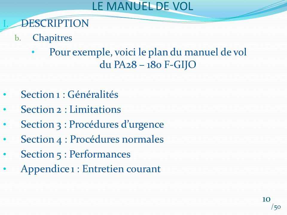 LE MANUEL DE VOL /50 I. DESCRIPTION b. Chapitres Pour exemple, voici le plan du manuel de vol du PA28 – 180 F-GIJO Section 1 : Généralités Section 2 :