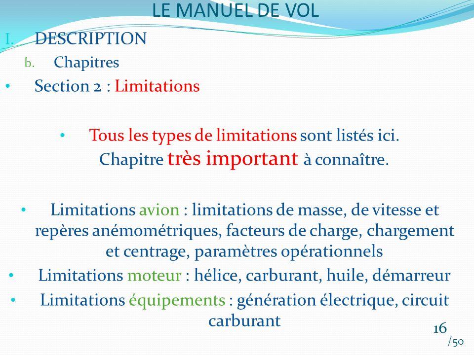 LE MANUEL DE VOL /50 I. DESCRIPTION b. Chapitres Section 2 : Limitations Tous les types de limitations sont listés ici. Chapitre très important à conn