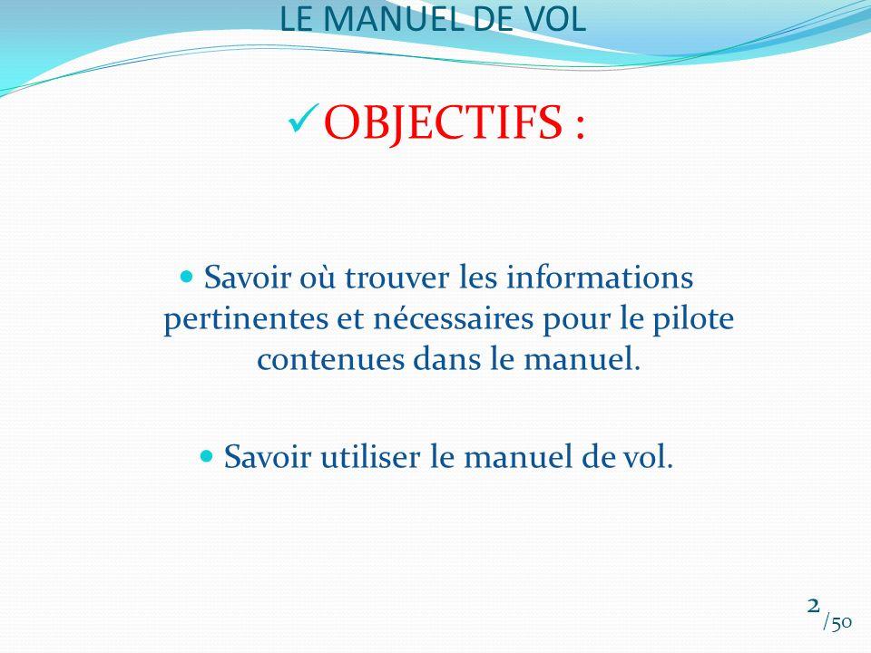 LE MANUEL DE VOL OBJECTIFS : Savoir où trouver les informations pertinentes et nécessaires pour le pilote contenues dans le manuel. Savoir utiliser le