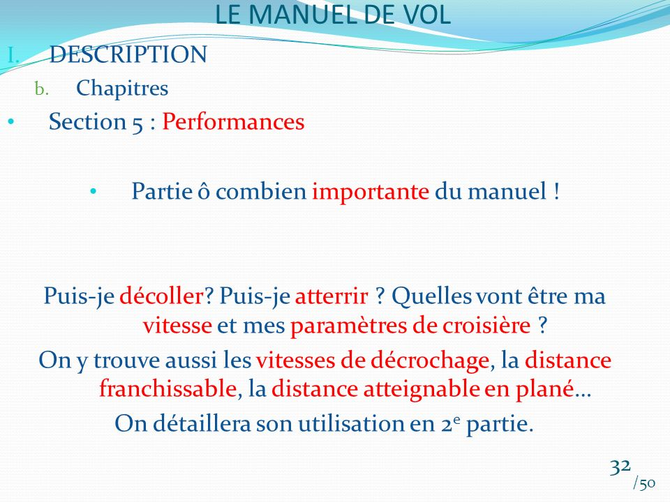 LE MANUEL DE VOL /50 I. DESCRIPTION b. Chapitres Section 5 : Performances Partie ô combien importante du manuel ! Puis-je décoller? Puis-je atterrir ?