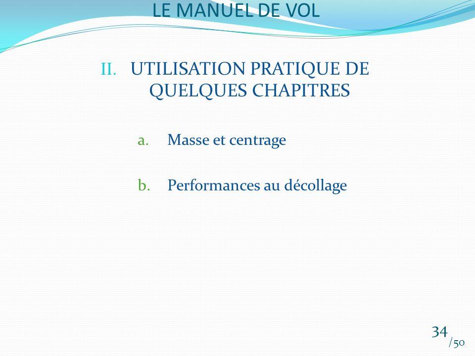 LE MANUEL DE VOL /50 II. UTILISATION PRATIQUE DE QUELQUES CHAPITRES a.Masse et centrage b.Performances au décollage 34