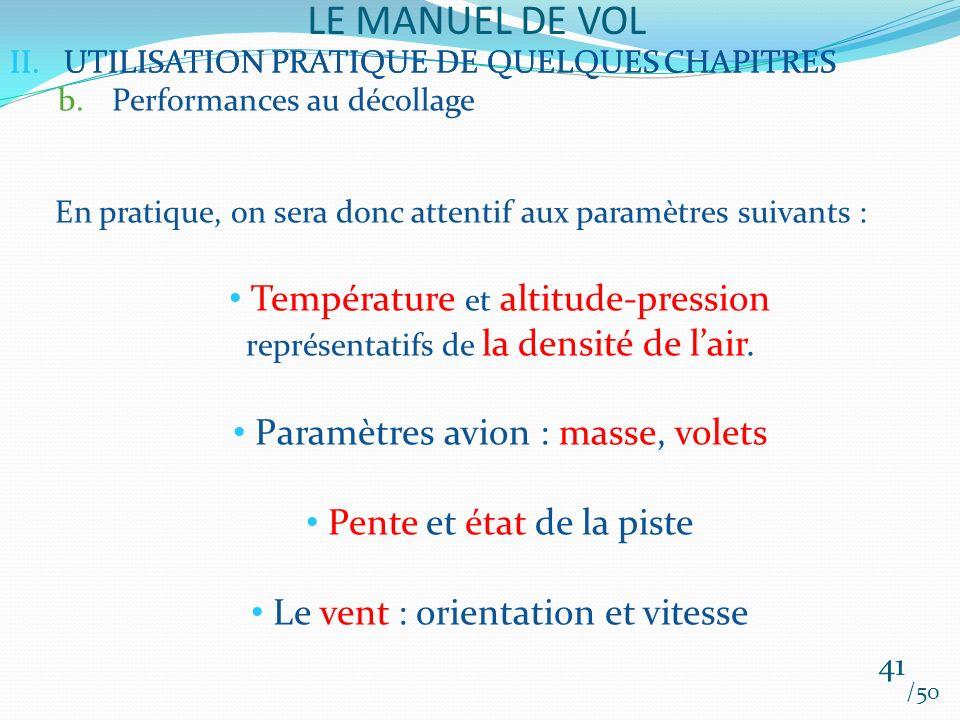 II.UTILISATION PRATIQUE DE QUELQUES CHAPITRES LE MANUEL DE VOL 41 /50 II.UTILISATION PRATIQUE DE QUELQUES CHAPITRES b.Performances au décollage En pratique, on sera donc attentif aux paramètres suivants : Température et altitude-pression représentatifs de la densité de lair.