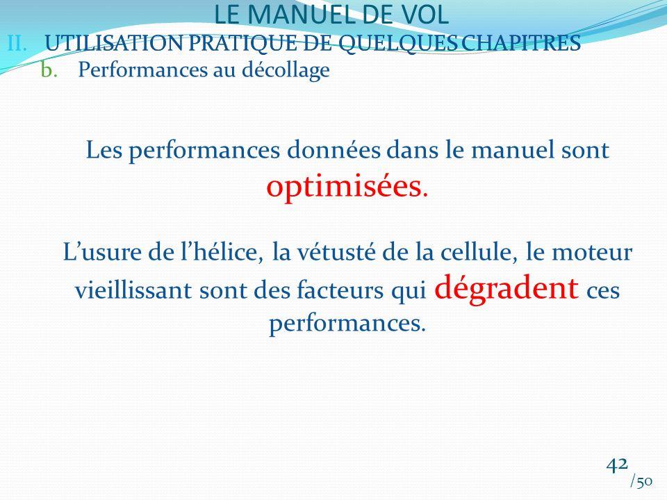 II.UTILISATION PRATIQUE DE QUELQUES CHAPITRES LE MANUEL DE VOL 42 /50 II.UTILISATION PRATIQUE DE QUELQUES CHAPITRES b.Performances au décollage Les performances données dans le manuel sont optimisées.