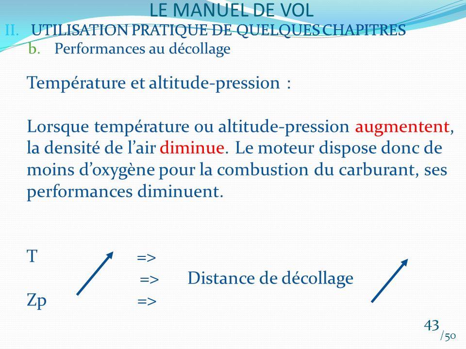 II.UTILISATION PRATIQUE DE QUELQUES CHAPITRES LE MANUEL DE VOL 43 /50 II.UTILISATION PRATIQUE DE QUELQUES CHAPITRES b.Performances au décollage Température et altitude-pression : Lorsque température ou altitude-pression augmentent, la densité de lair diminue.