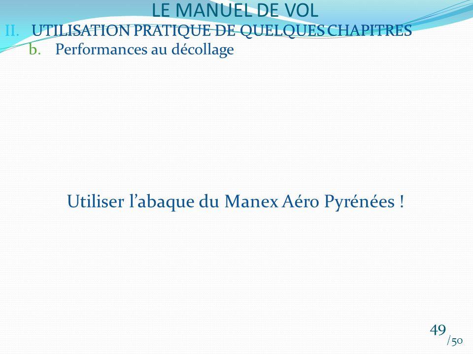 II.UTILISATION PRATIQUE DE QUELQUES CHAPITRES LE MANUEL DE VOL 49 /50 II.UTILISATION PRATIQUE DE QUELQUES CHAPITRES b.Performances au décollage Utiliser labaque du Manex Aéro Pyrénées !