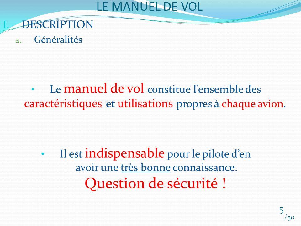 LE MANUEL DE VOL /50 I. DESCRIPTION a. Généralités Le manuel de vol constitue lensemble des caractéristiques et utilisations propres à chaque avion. I