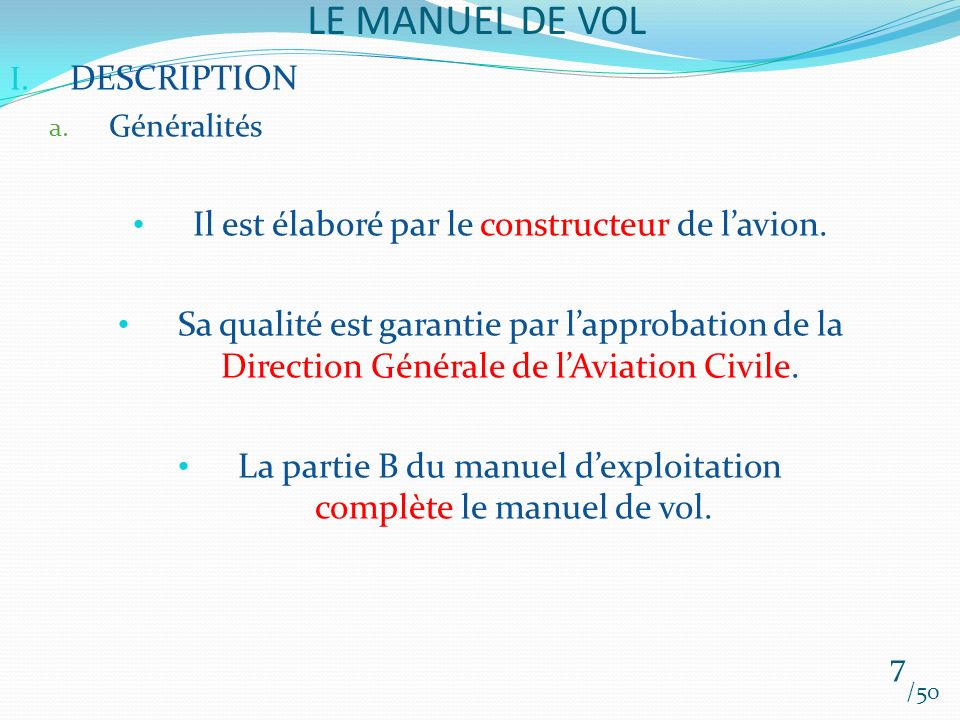 LE MANUEL DE VOL /50 I. DESCRIPTION a. Généralités Il est élaboré par le constructeur de lavion. Sa qualité est garantie par lapprobation de la Direct