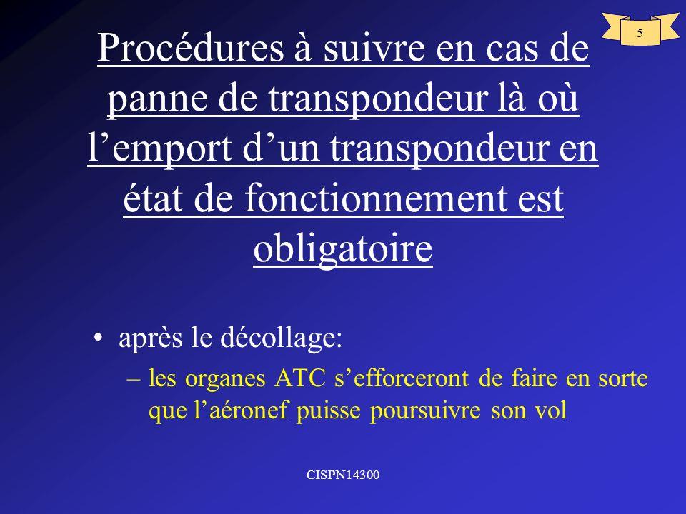 CISPN14300 6 Panne transpondeur (suite) transpondeur en panne qui ne peut être remplacé avant le départ: –le pilote informera les services ATS –le noter en case 10 du plan de vol –se conformer aux procédures publies pour être exempte de transpondeur –si les organes ATS le demande prévoir de se rendre à laéroport le plus proche ou le transpondeur peut être réparé.