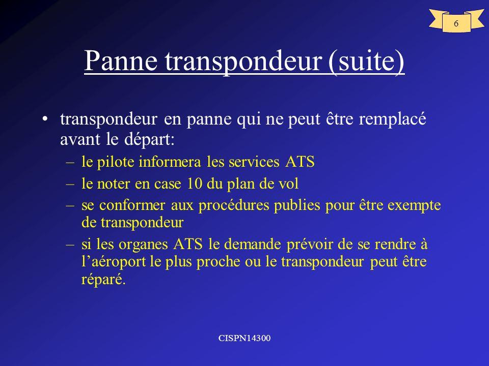 CISPN14300 6 Panne transpondeur (suite) transpondeur en panne qui ne peut être remplacé avant le départ: –le pilote informera les services ATS –le not