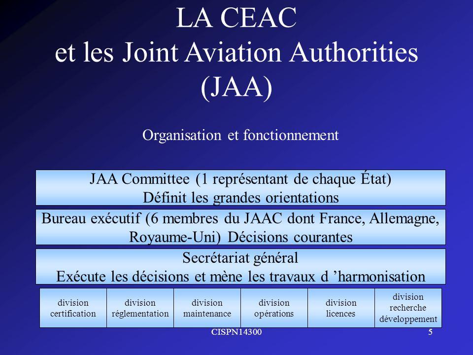 CISPN143006 LA CEAC et les Joint Aviation Authorities (JAA) Travaux Au sein de lUE, les JAR ont une force normative depuis le règlement communautaire n°3922/91 du 16 décembre 1991 Les JAA ont œuvré en plusieurs matières : - Certification - Maintenance - Opérations - Licences