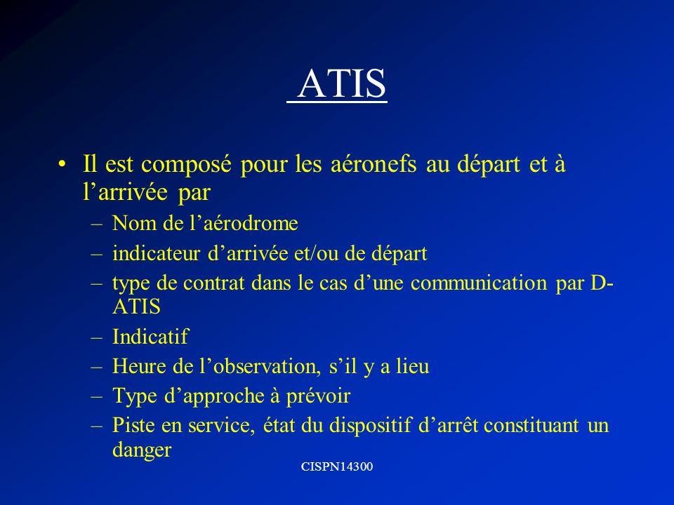 CISPN14300 ATIS Il est composé pour les aéronefs au départ et à larrivée par –Nom de laérodrome –indicateur darrivée et/ou de départ –type de contrat