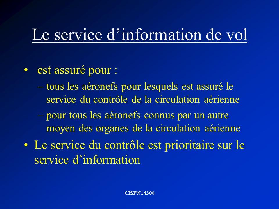CISPN14300 Le service dinformation de vol est assuré pour : –tous les aéronefs pour lesquels est assuré le service du contrôle de la circulation aérie