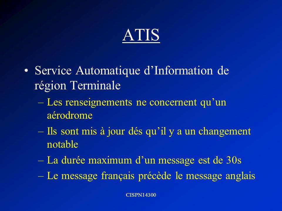 CISPN14300 ATIS Service Automatique dInformation de région Terminale –Les renseignements ne concernent quun aérodrome –Ils sont mis à jour dés quil y