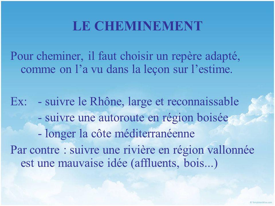 LE CHEMINEMENT Pour cheminer, il faut choisir un repère adapté, comme on la vu dans la leçon sur lestime. Ex: - suivre le Rhône, large et reconnaissab