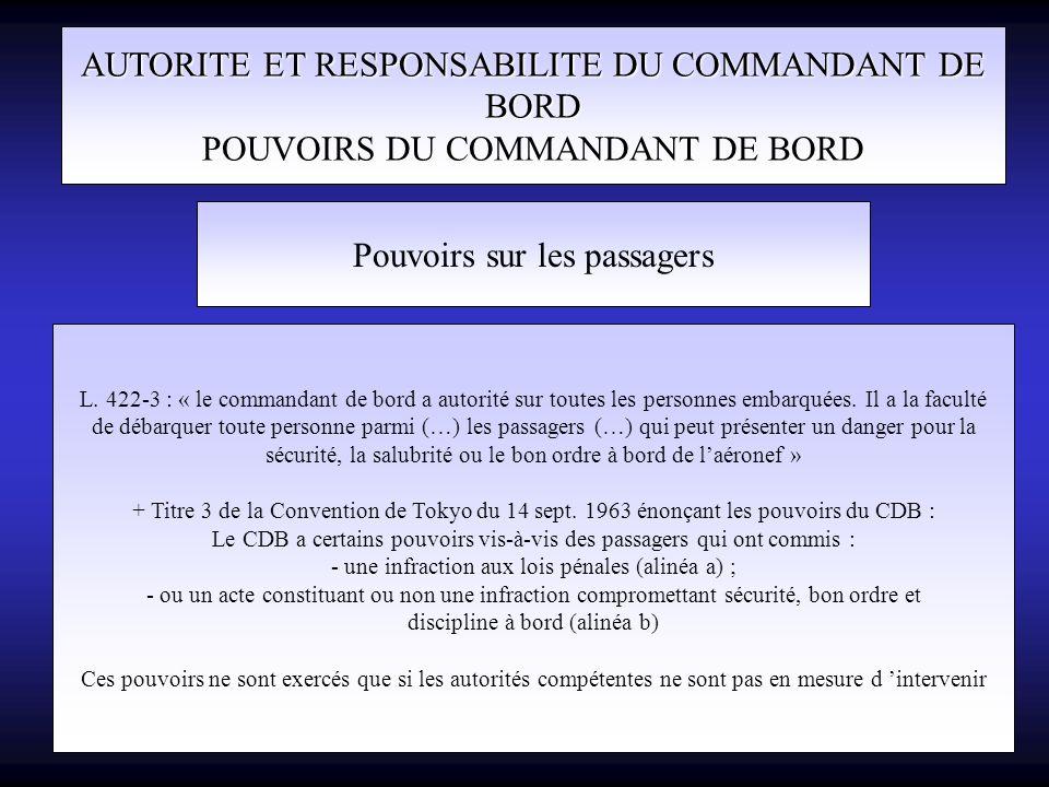AUTORITE ET RESPONSABILITE DU COMMANDANT DE BORD POUVOIRS DU COMMANDANT DE BORD Pouvoirs sur les passagers L. 422-3 : « le commandant de bord a autori