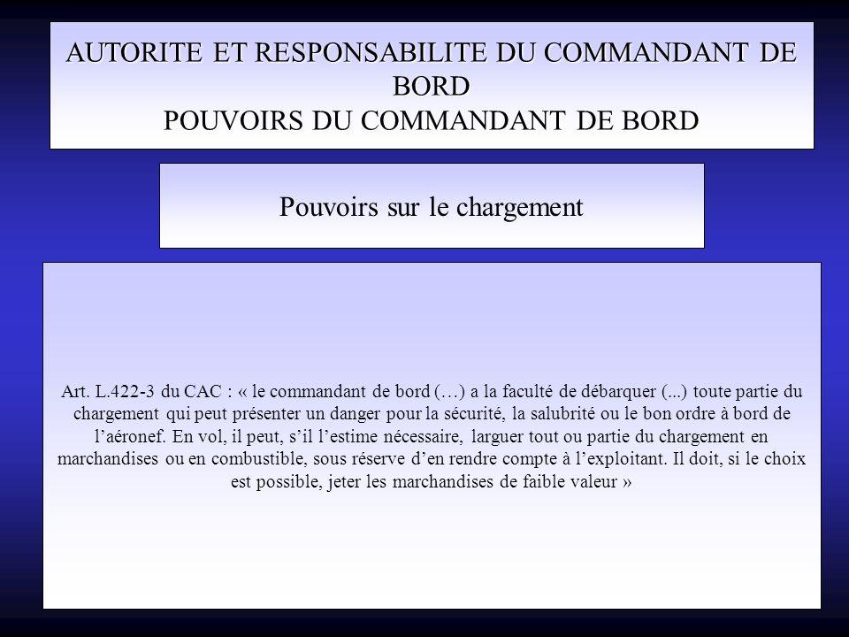 AUTORITE ET RESPONSABILITE DU COMMANDANT DE BORD POUVOIRS DU COMMANDANT DE BORD Pouvoirs sur le chargement Art. L.422-3 du CAC : « le commandant de bo