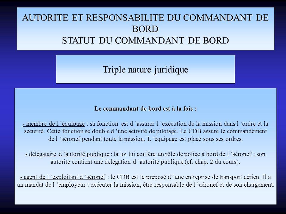 AUTORITE ET RESPONSABILITE DU COMMANDANT DE BORD STATUT DU COMMANDANT DE BORD Triple nature juridique Le commandant de bord est à la fois : - membre d