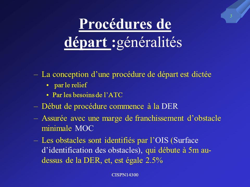 CISPN14300 3 Procédures de départ :généralités –La conception dune procédure de départ est dictée par le relief Par les besoins de lATC –Début de proc