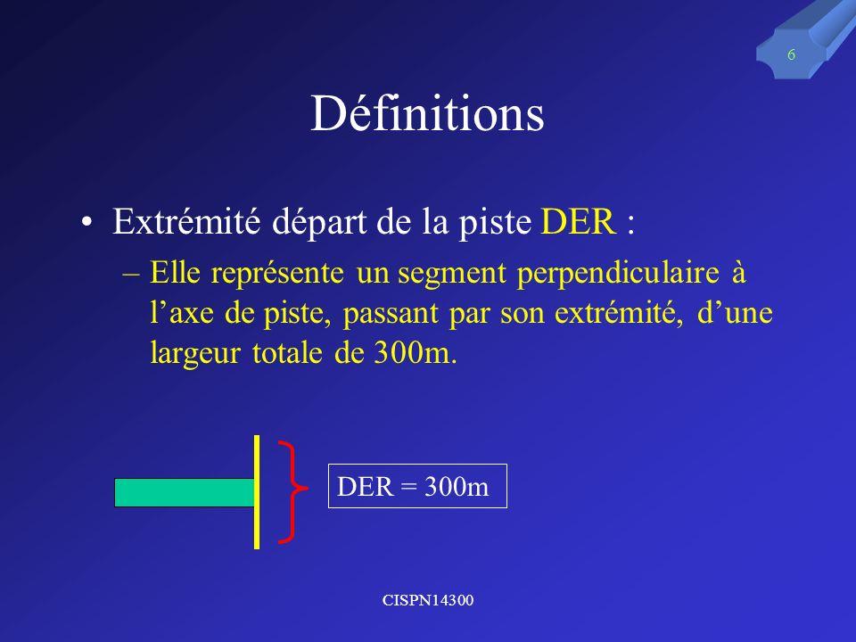 CISPN14300 6 Définitions Extrémité départ de la piste DER : –Elle représente un segment perpendiculaire à laxe de piste, passant par son extrémité, du