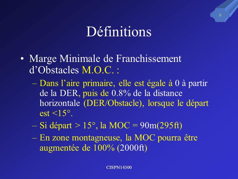 CISPN14300 9 Définitions Marge Minimale de Franchissement dObstacles M.O.C. : –Dans laire primaire, elle est égale à 0 à partir de la DER, puis de 0.8