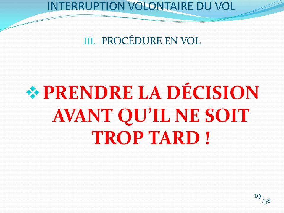 III. PROCÉDURE EN VOL PRENDRE LA DÉCISION AVANT QUIL NE SOIT TROP TARD ! /58 19 INTERRUPTION VOLONTAIRE DU VOL