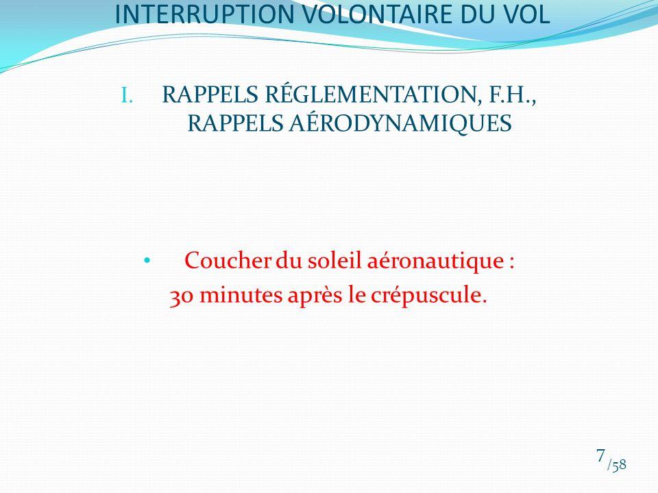 I. RAPPELS RÉGLEMENTATION, F.H., RAPPELS AÉRODYNAMIQUES Coucher du soleil aéronautique : 30 minutes après le crépuscule. /58 7 INTERRUPTION VOLONTAIRE