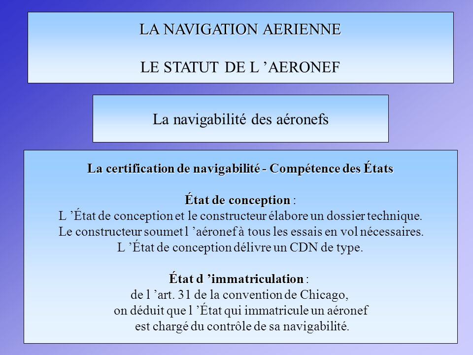 LA NAVIGATION AERIENNE LE STATUT DE L AERONEF La certification de navigabilité - Compétence des États État de conception État de conception : L État d