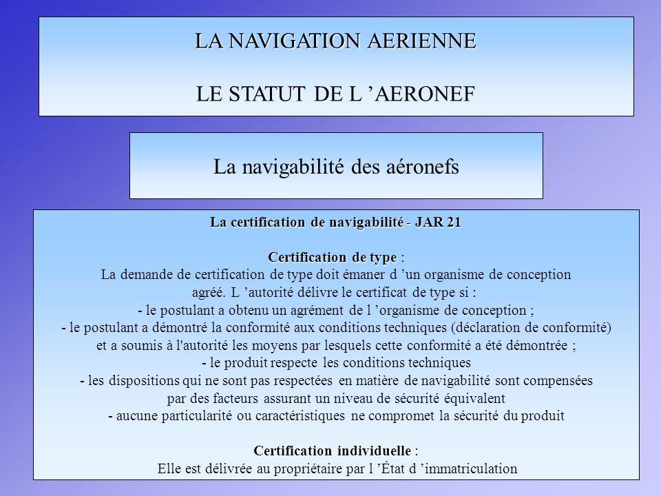 LA NAVIGATION AERIENNE LE STATUT DE L AERONEF La certification de navigabilité - JAR 21 Certification de type Certification de type : La demande de ce