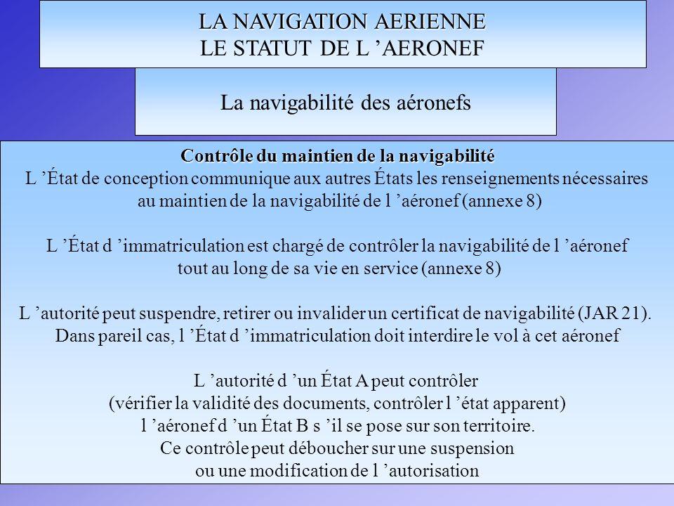 LA NAVIGATION AERIENNE LE STATUT DE L AERONEF Contrôle du maintien de la navigabilité L État de conception communique aux autres États les renseigneme