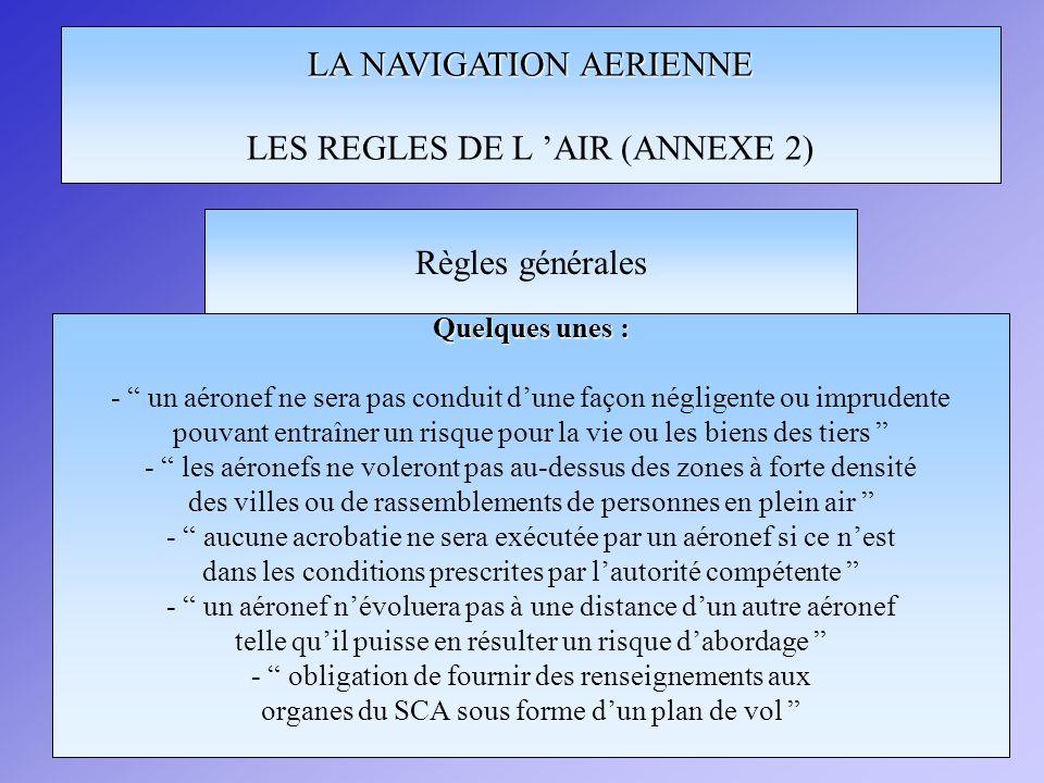 LA NAVIGATION AERIENNE LES REGLES DE L AIR (ANNEXE 2) Quelques unes : - un aéronef ne sera pas conduit dune façon négligente ou imprudente pouvant ent
