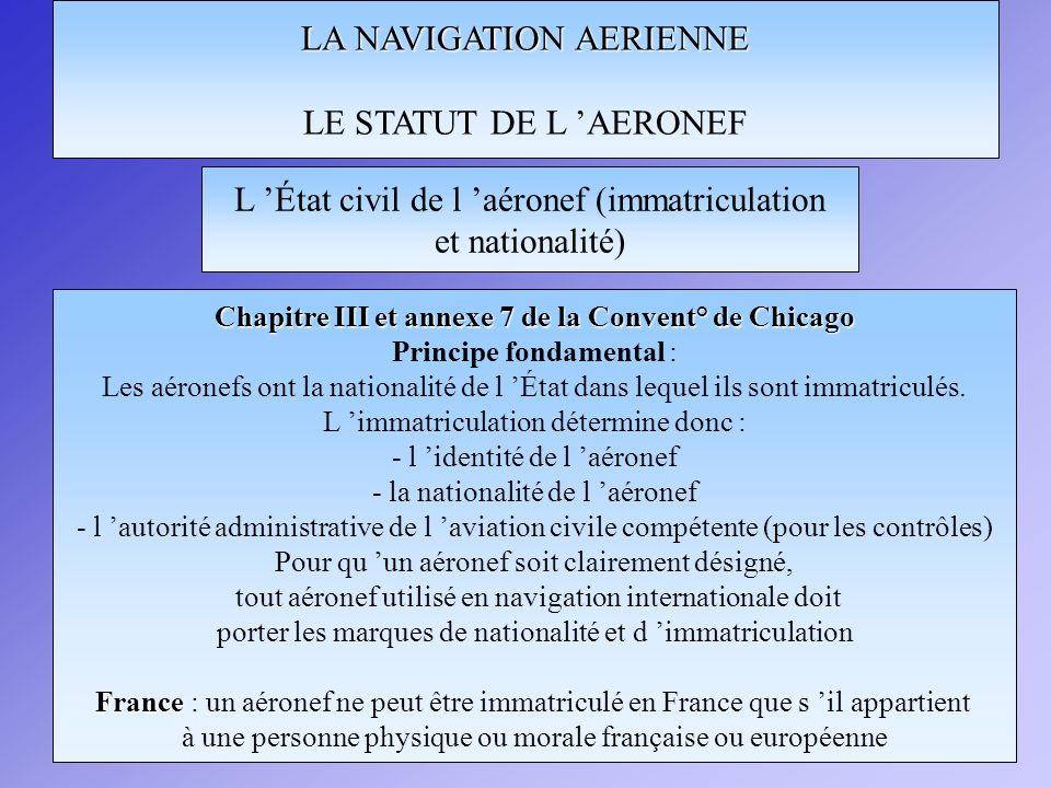 LA NAVIGATION AERIENNE LE STATUT DE L AERONEF Chapitre III et annexe 7 de la Convent° de Chicago Principe fondamental : Les aéronefs ont la nationalit