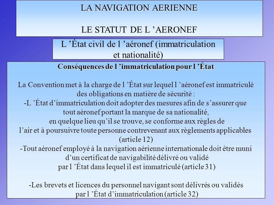 LA NAVIGATION AERIENNE LE STATUT DE L AERONEF Conséquences de l immatriculation pour l État La Convention met à la charge de l État sur lequel l aéron