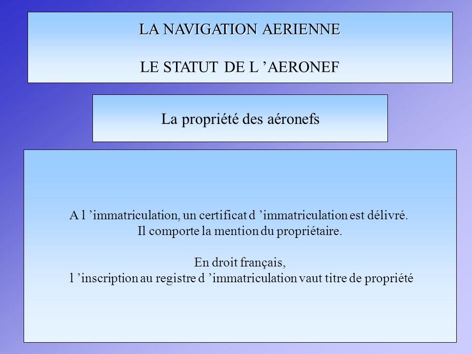 LA NAVIGATION AERIENNE LE STATUT DE L AERONEF A l immatriculation, un certificat d immatriculation est délivré. Il comporte la mention du propriétaire