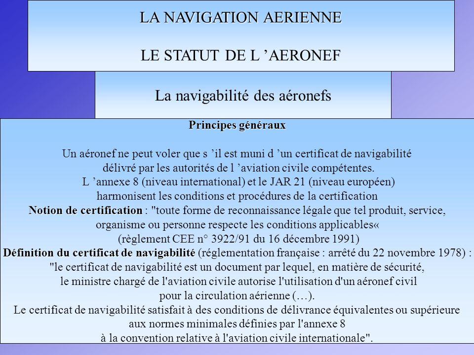 LA NAVIGATION AERIENNE LE STATUT DE L AERONEF Principes généraux Un aéronef ne peut voler que s il est muni d un certificat de navigabilité délivré pa